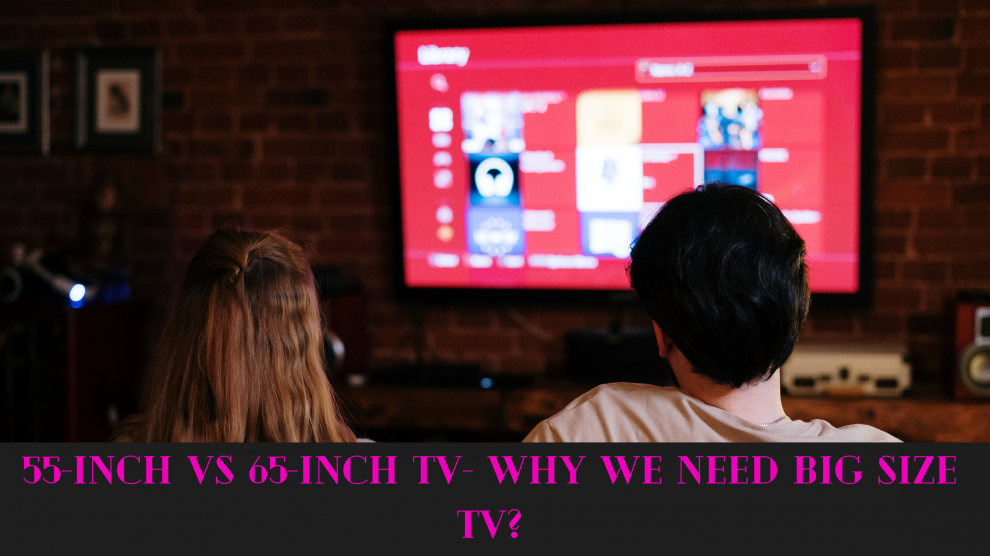 55-inch vs 65-inch TV- Why We Need Big Size TV?